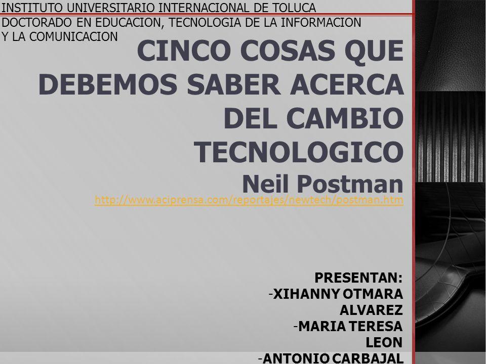 CINCO COSAS QUE DEBEMOS SABER ACERCA DEL CAMBIO TECNOLOGICO Neil Postman INSTITUTO UNIVERSITARIO INTERNACIONAL DE TOLUCA DOCTORADO EN EDUCACION, TECNO