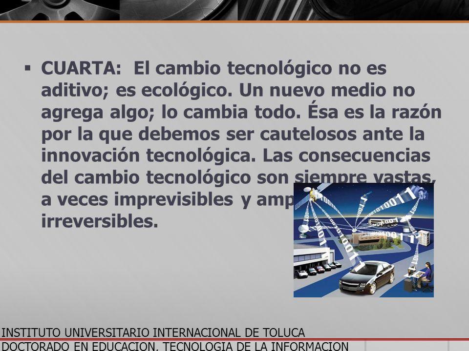 CUARTA: El cambio tecnológico no es aditivo; es ecológico. Un nuevo medio no agrega algo; lo cambia todo. Ésa es la razón por la que debemos ser caute