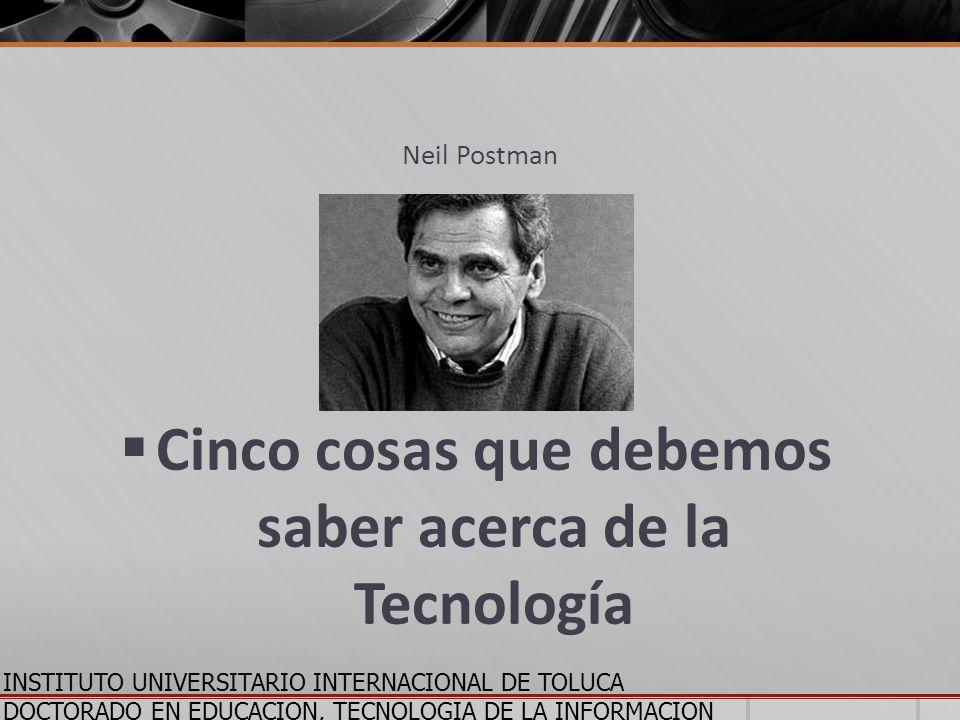 INSTITUTO UNIVERSITARIO INTERNACIONAL DE TOLUCA DOCTORADO EN EDUCACION, TECNOLOGIA DE LA INFORMACION Y LA COMUNICACION Neil Postman Cinco cosas que de