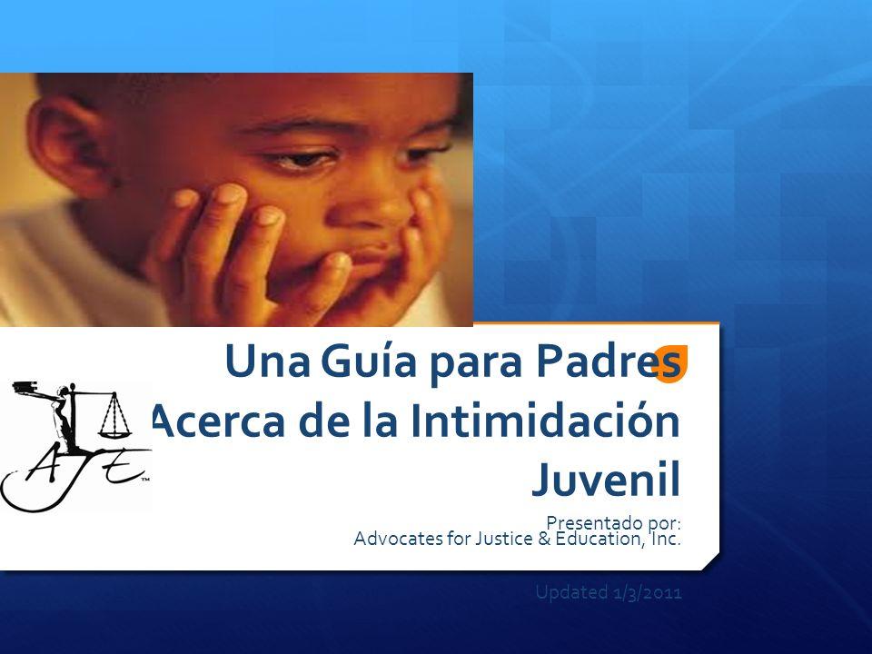Una Guía para Padres Acerca de la Intimidación Juvenil Presentado por: Advocates for Justice & Education, Inc. Updated 1/3/2011