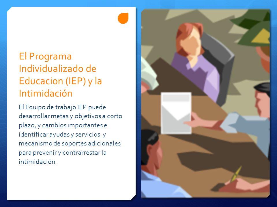 El Programa Individualizado de Educacion (IEP) y la Intimidación El Equipo de trabajo IEP puede desarrollar metas y objetivos a corto plazo, y cambios