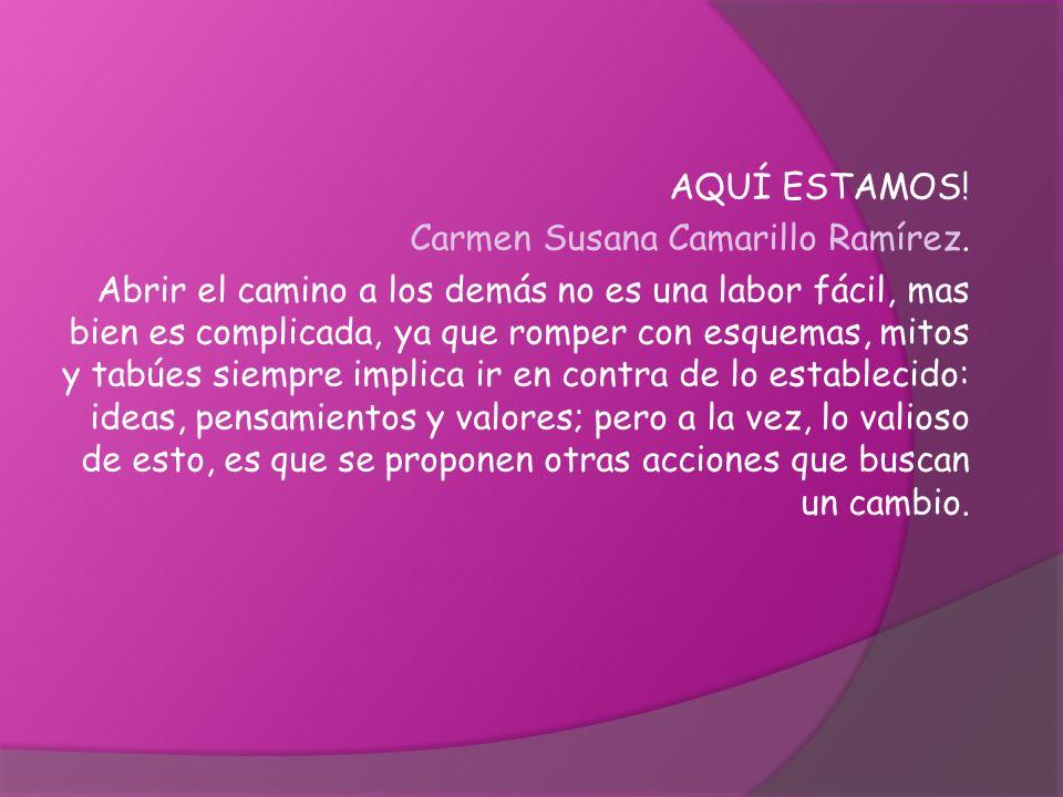 AQUÍ ESTAMOS! Carmen Susana Camarillo Ramírez. Abrir el camino a los demás no es una labor fácil, mas bien es complicada, ya que romper con esquemas,