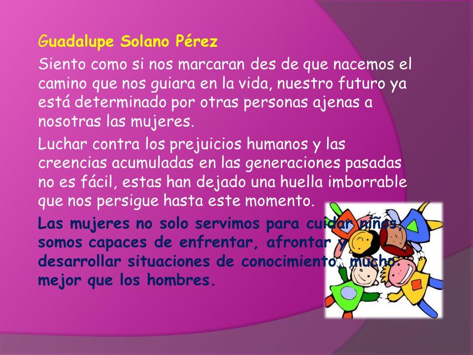 Guadalupe Solano Pérez Siento como si nos marcaran des de que nacemos el camino que nos guiara en la vida, nuestro futuro ya está determinado por otra