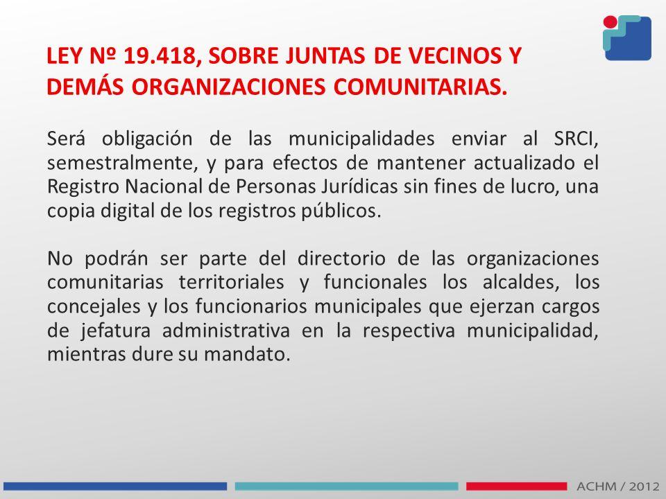 LEY Nº 19.418, SOBRE JUNTAS DE VECINOS Y DEMÁS ORGANIZACIONES COMUNITARIAS. Será obligación de las municipalidades enviar al SRCI, semestralmente, y p
