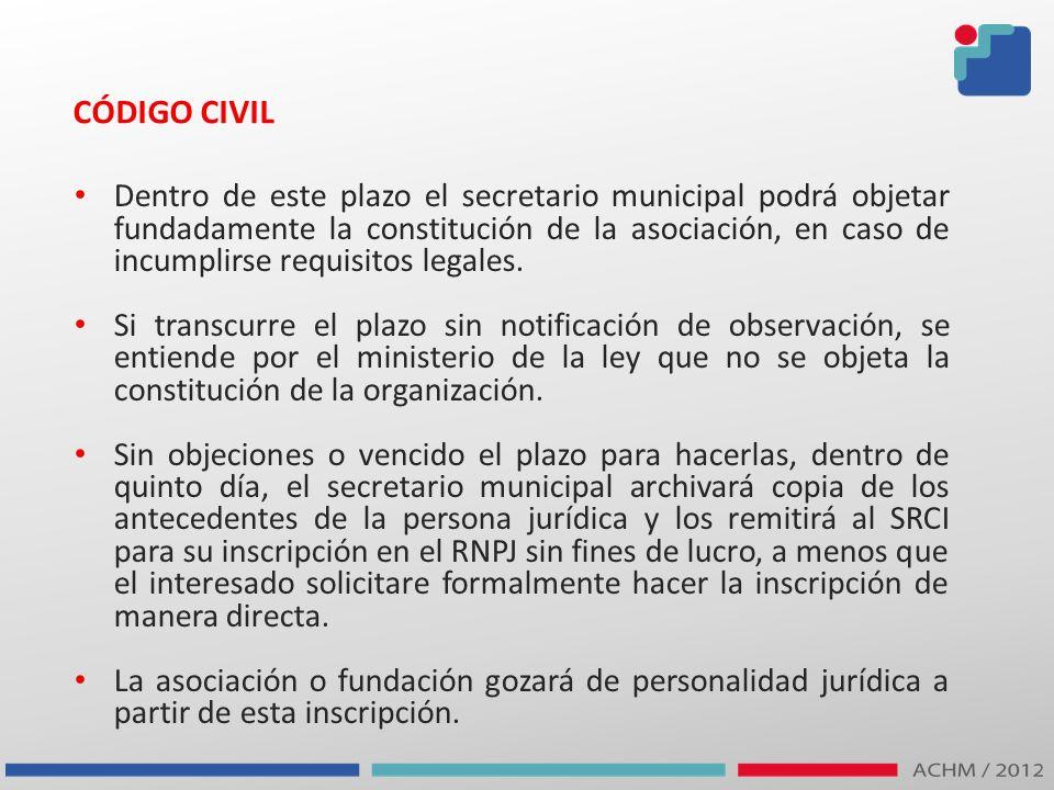 CÓDIGO CIVIL Dentro de este plazo el secretario municipal podrá objetar fundadamente la constitución de la asociación, en caso de incumplirse requisit
