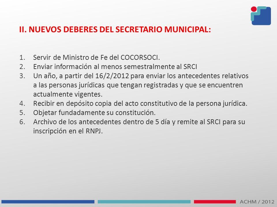 II. NUEVOS DEBERES DEL SECRETARIO MUNICIPAL: 1.Servir de Ministro de Fe del COCORSOCI. 2.Enviar información al menos semestralmente al SRCI 3.Un año,