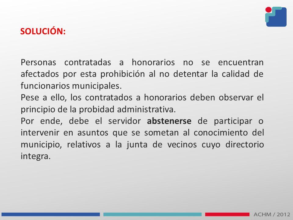 SOLUCIÓN: Personas contratadas a honorarios no se encuentran afectados por esta prohibición al no detentar la calidad de funcionarios municipales. Pes