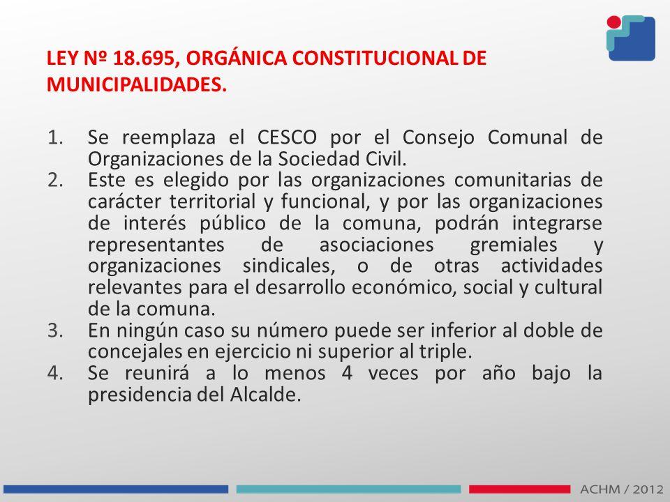 LEY Nº 18.695, ORGÁNICA CONSTITUCIONAL DE MUNICIPALIDADES. 1.Se reemplaza el CESCO por el Consejo Comunal de Organizaciones de la Sociedad Civil. 2.Es