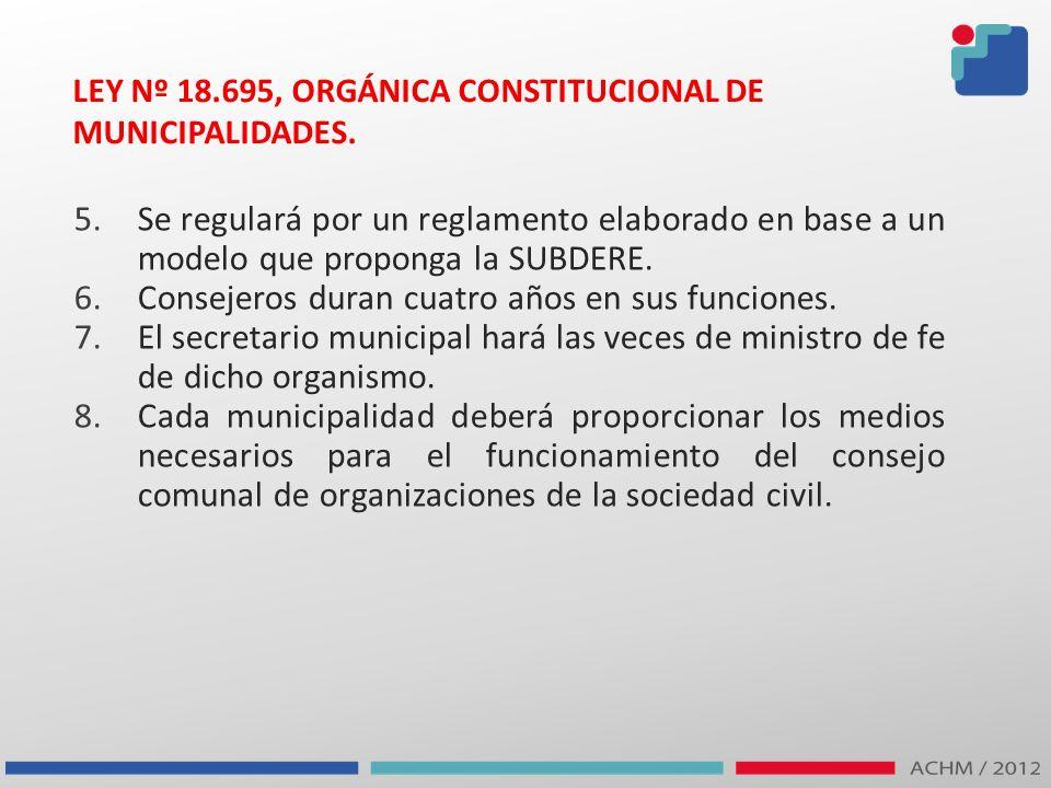 LEY Nº 18.695, ORGÁNICA CONSTITUCIONAL DE MUNICIPALIDADES. 5.Se regulará por un reglamento elaborado en base a un modelo que proponga la SUBDERE. 6.Co
