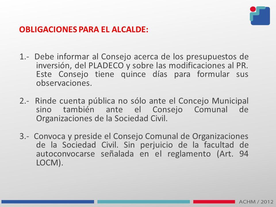 OBLIGACIONES PARA EL ALCALDE: 1.- Debe informar al Consejo acerca de los presupuestos de inversión, del PLADECO y sobre las modificaciones al PR. Este
