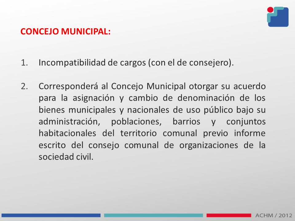 CONCEJO MUNICIPAL: 1.Incompatibilidad de cargos (con el de consejero). 2.Corresponderá al Concejo Municipal otorgar su acuerdo para la asignación y ca