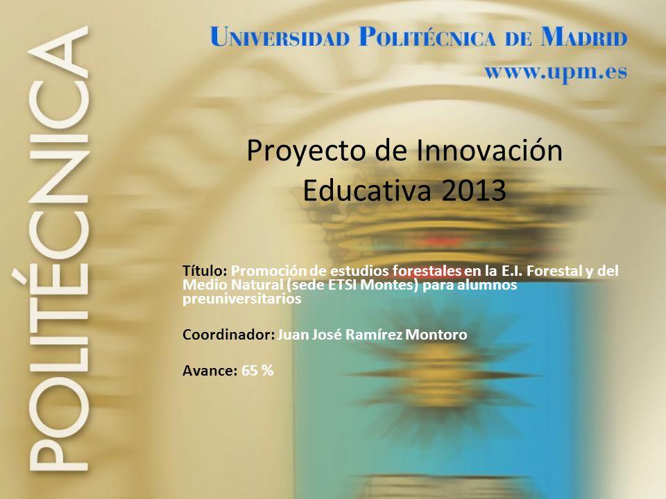 Proyecto de Innovación Educativa 2013 Título: Promoción de estudios forestales en la E.I. Forestal y del Medio Natural (sede ETSI Montes) para alumnos