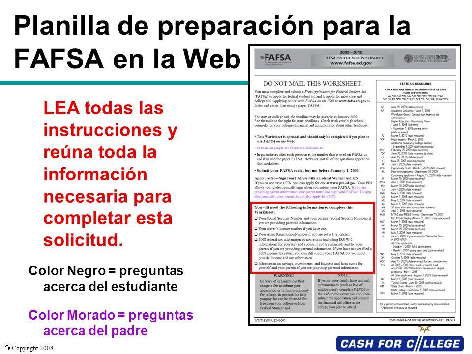 Copyright 2008 Planilla de preparación para la FAFSA en la Web Color Negro = preguntas acerca del estudiante Color Morado = preguntas acerca del padre