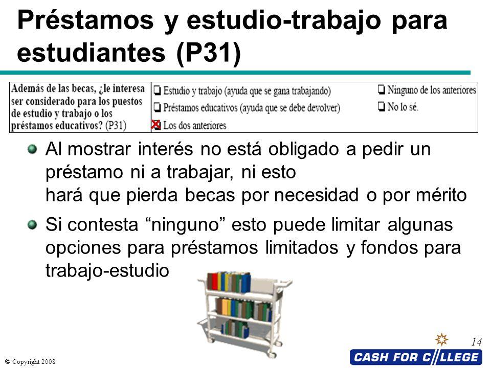 Copyright 2008 14 Préstamos y estudio-trabajo para estudiantes (P31) Al mostrar interés no está obligado a pedir un préstamo ni a trabajar, ni esto ha