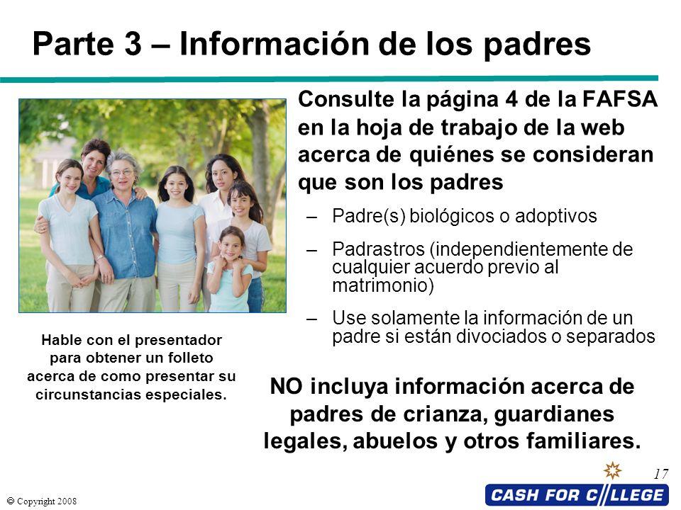 Copyright 2008 17 Parte 3 – Información de los padres Consulte la página 4 de la FAFSA en la hoja de trabajo de la web acerca de quiénes se consideran