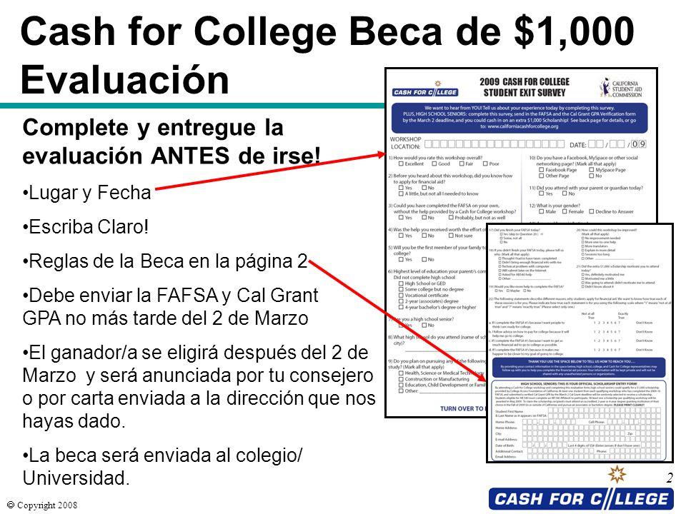 Copyright 2008 2 Cash for College Beca de $1,000 Evaluación Complete y entregue la evaluación ANTES de irse! Lugar y Fecha Escriba Claro! Reglas de la