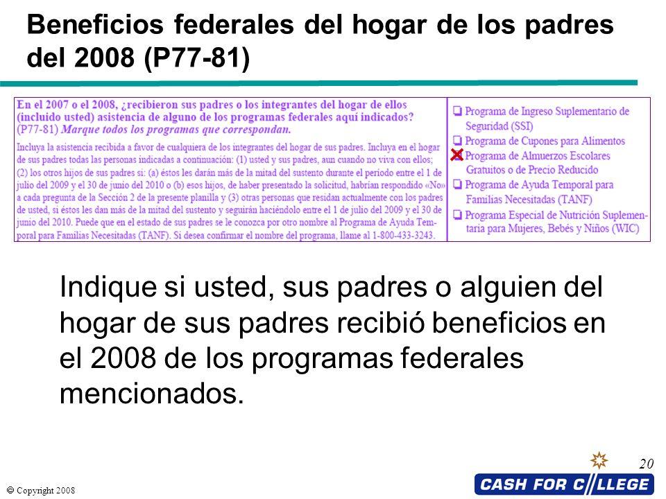 Copyright 2008 21 Bienes de los padres (P91) Reporte el saldo actual de las cuentas de ahorro, efectivo y cheques de sus padres en el dáa en que llene la FAFSA.