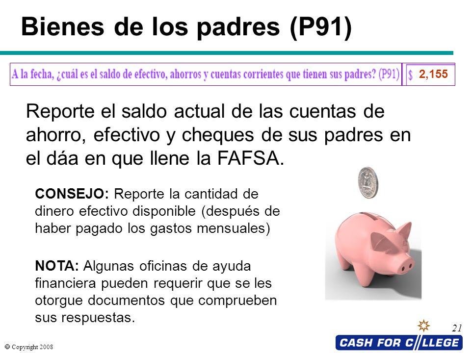 Copyright 2008 21 Bienes de los padres (P91) Reporte el saldo actual de las cuentas de ahorro, efectivo y cheques de sus padres en el dáa en que llene