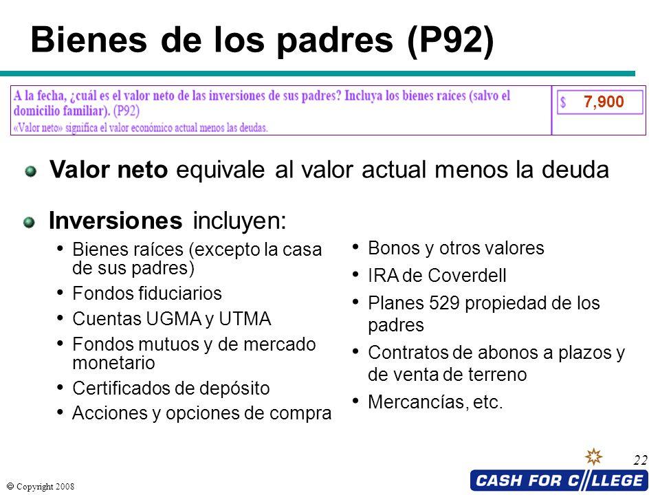 Copyright 2008 22 Bienes de los padres (P92) Bonos y otros valores IRA de Coverdell Planes 529 propiedad de los padres Contratos de abonos a plazos y
