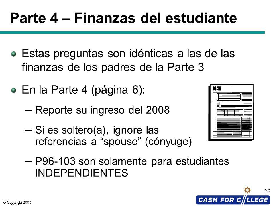 Copyright 2008 25 Parte 4 – Finanzas del estudiante Estas preguntas son idénticas a las de las finanzas de los padres de la Parte 3 En la Parte 4 (pág