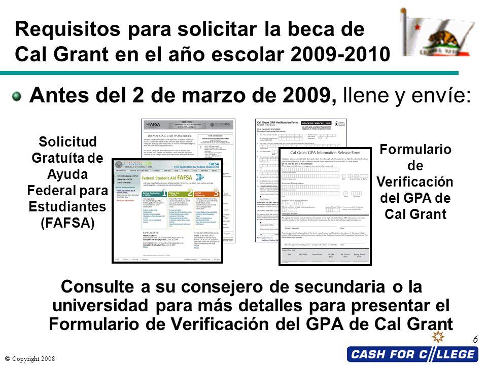 Copyright 2008 6 Requisitos para solicitar la beca de Cal Grant en el año escolar 2009-2010 Consulte a su consejero de secundaria o la universidad par
