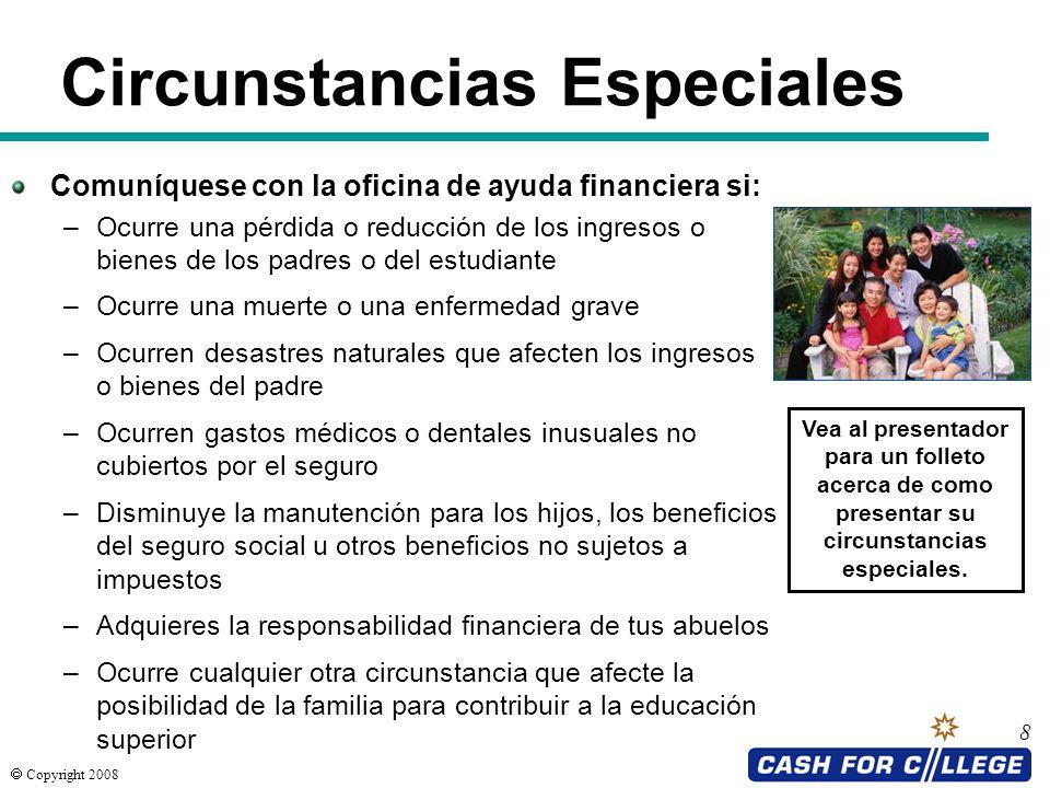 Copyright 2008 8 Circunstancias Especiales Comuníquese con la oficina de ayuda financiera si: –Ocurre una pérdida o reducción de los ingresos o bienes