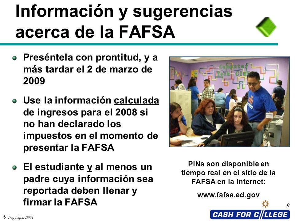 Copyright 2008 9 Información y sugerencias acerca de la FAFSA Preséntela con prontitud, y a más tardar el 2 de marzo de 2009 Use la información calcul