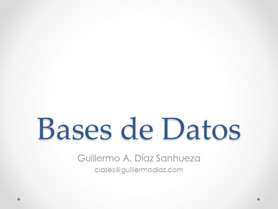 Bases de Datos Guillermo A. Díaz Sanhueza clases@guillermodiaz.com