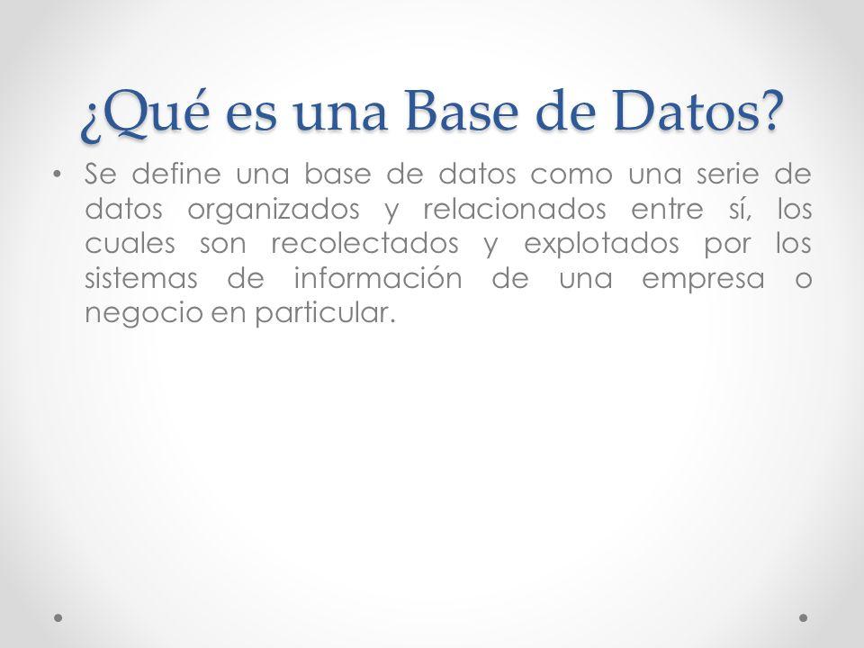 ¿Qué es una Base de Datos? Se define una base de datos como una serie de datos organizados y relacionados entre sí, los cuales son recolectados y expl