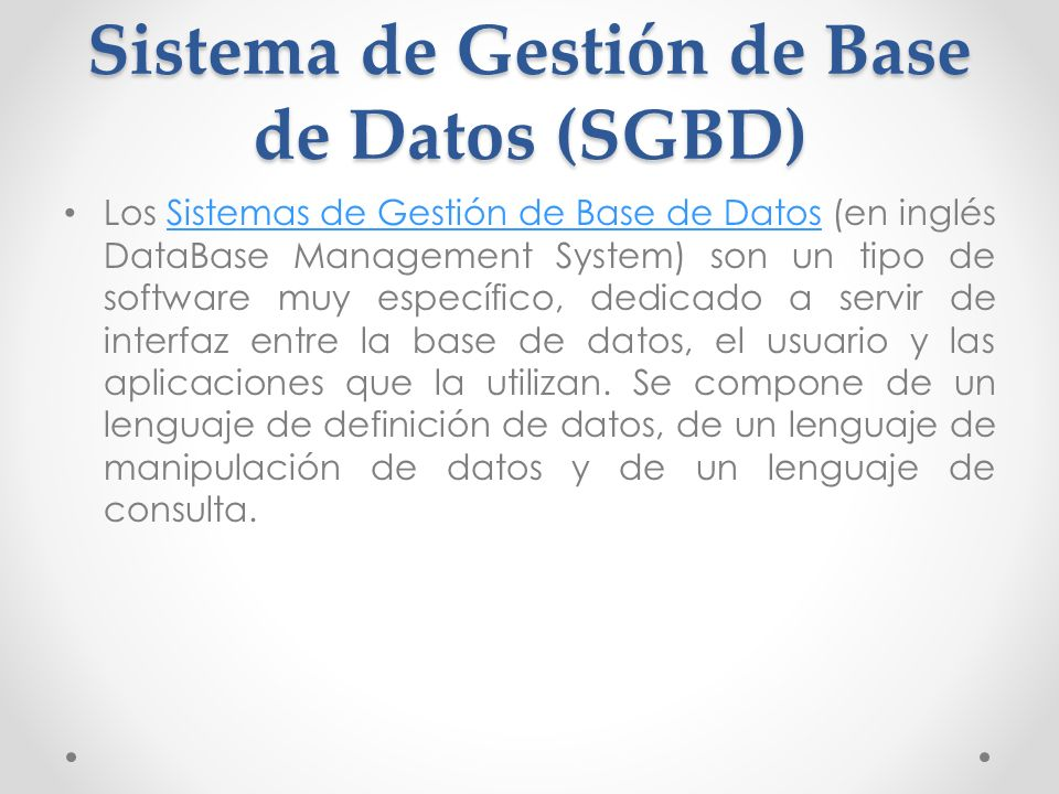 Sistema de Gestión de Base de Datos (SGBD) Los Sistemas de Gestión de Base de Datos (en inglés DataBase Management System) son un tipo de software muy