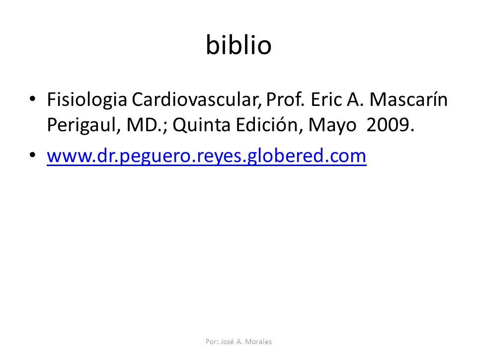 biblio Fisiologia Cardiovascular, Prof. Eric A. Mascarín Perigaul, MD.; Quinta Edición, Mayo 2009. www.dr.peguero.reyes.globered.com Por: José A. Mora