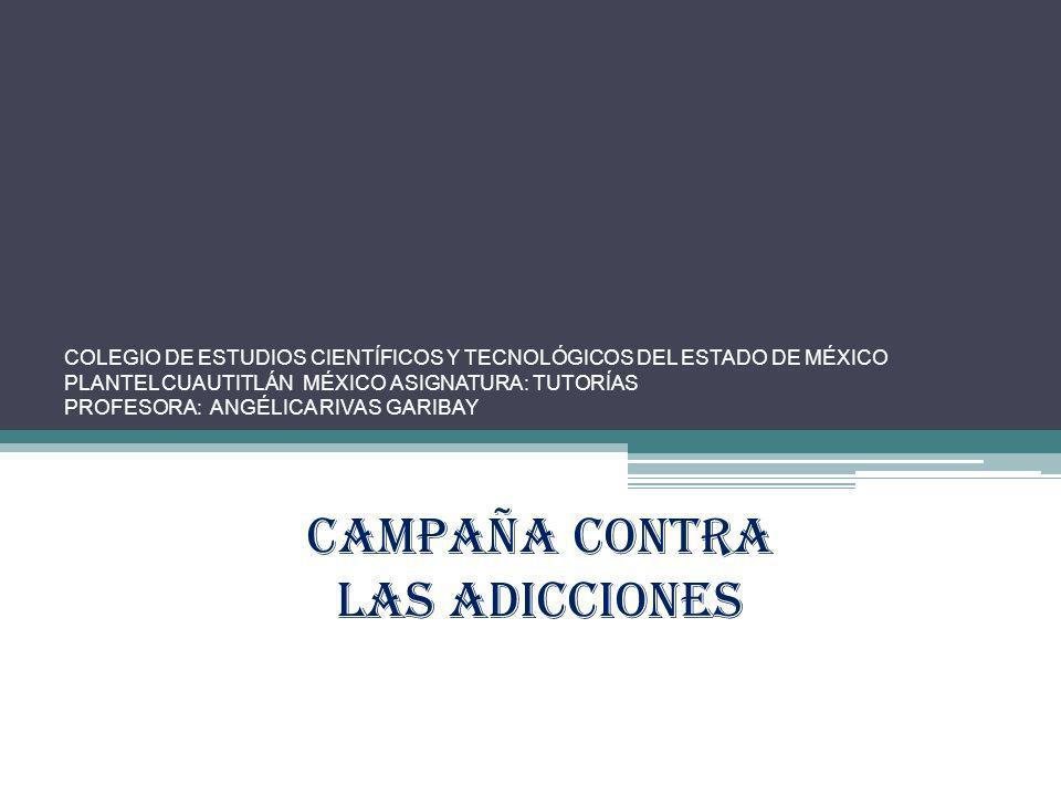 COLEGIO DE ESTUDIOS CIENTÍFICOS Y TECNOLÓGICOS DEL ESTADO DE MÉXICO PLANTEL CUAUTITLÁN MÉXICO ASIGNATURA: TUTORÍAS PROFESORA: ANGÉLICA RIVAS GARIBAY Campaña CONTRA LAS ADICCIONES