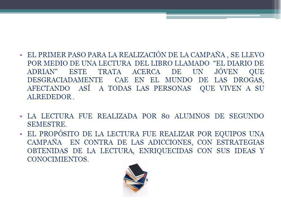 EL PRIMER PASO PARA LA REALIZACIÓN DE LA CAMPAÑA, SE LLEVO POR MEDIO DE UNA LECTURA DEL LIBRO LLAMADO EL DIARIO DE ADRIAN ESTE TRATA ACERCA DE UN JÓVEN QUE DESGRACIADAMENTE CAE EN EL MUNDO DE LAS DROGAS, AFECTANDO ASÍ A TODAS LAS PERSONAS QUE VIVEN A SU ALREDEDOR.