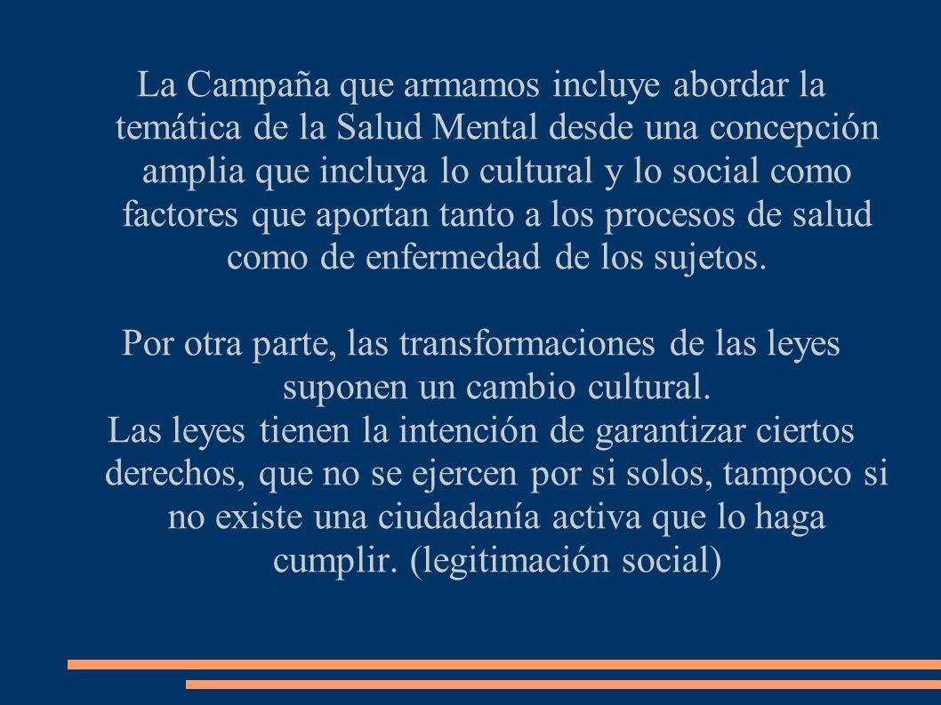 La Campaña que armamos incluye abordar la temática de la Salud Mental desde una concepción amplia que incluya lo cultural y lo social como factores que aportan tanto a los procesos de salud como de enfermedad de los sujetos.