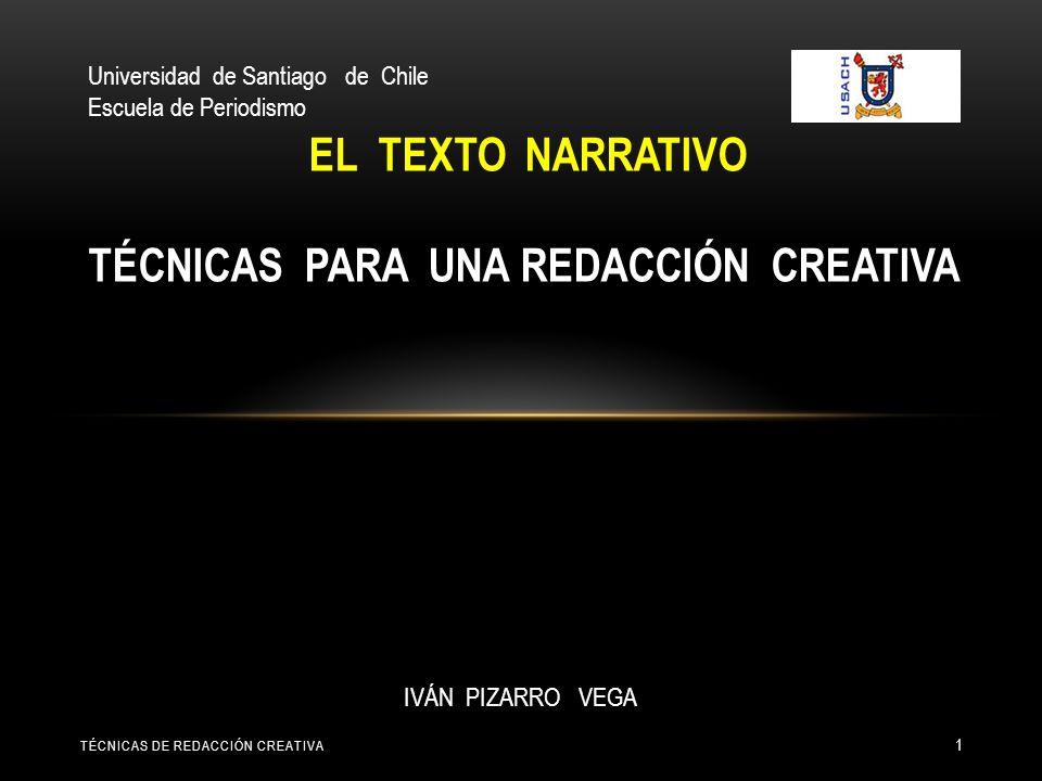 EL TEXTO NARRATIVO TÉCNICAS PARA UNA REDACCIÓN CREATIVA TÉCNICAS DE REDACCIÓN CREATIVA 1 IVÁN PIZARRO VEGA Universidad de Santiago de Chile Escuela de Periodismo