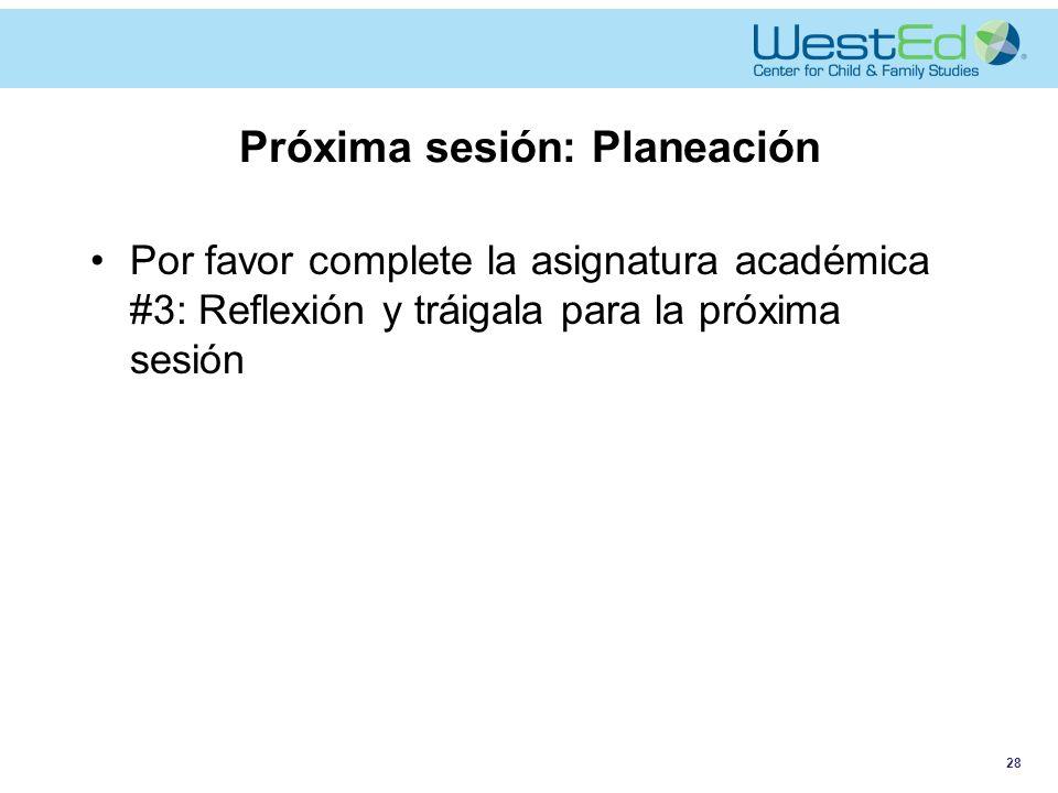 Próxima sesión: Planeación Por favor complete la asignatura académica #3: Reflexión y tráigala para la próxima sesión 28