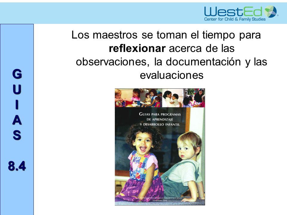 G U I A S 8.4 Los maestros se toman el tiempo para reflexionar acerca de las observaciones, la documentación y las evaluaciones
