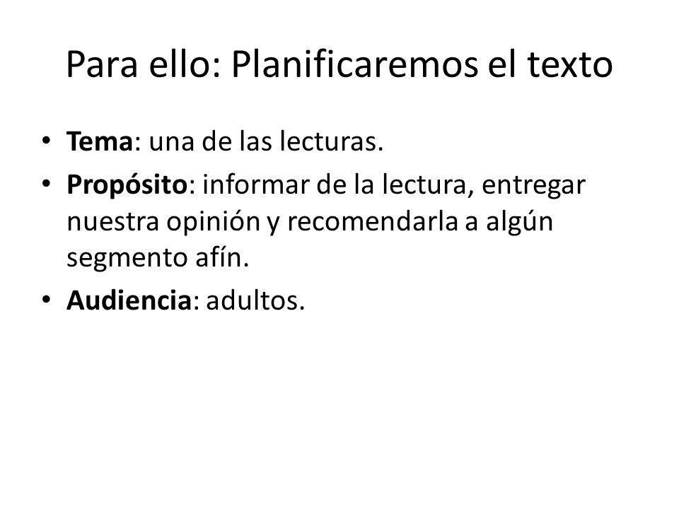 Para ello: Planificaremos el texto Tema: una de las lecturas. Propósito: informar de la lectura, entregar nuestra opinión y recomendarla a algún segme
