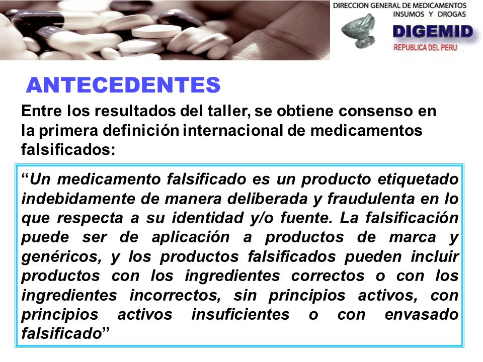 ANTECEDENTES Un medicamento falsificado es un producto etiquetado indebidamente de manera deliberada y fraudulenta en lo que respecta a su identidad y/o fuente.