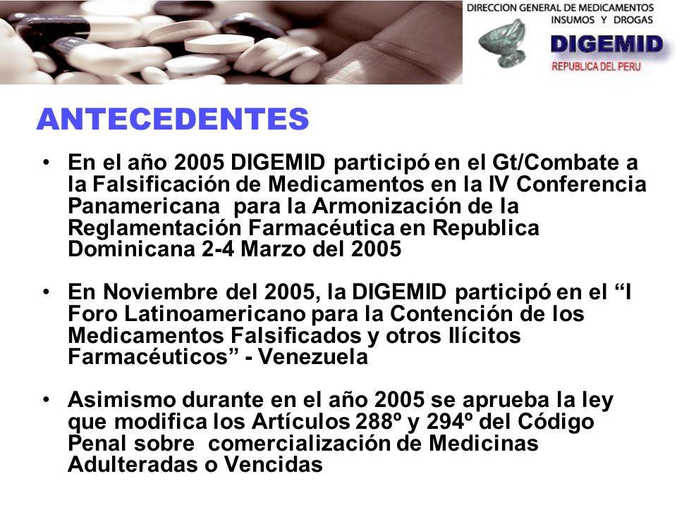 En el año 2005 DIGEMID participó en el Gt/Combate a la Falsificación de Medicamentos en la IV Conferencia Panamericana para la Armonización de la Reglamentación Farmacéutica en Republica Dominicana 2-4 Marzo del 2005 En Noviembre del 2005, la DIGEMID participó en el I Foro Latinoamericano para la Contención de los Medicamentos Falsificados y otros Ilícitos Farmacéuticos - Venezuela Asimismo durante en el año 2005 se aprueba la ley que modifica los Artículos 288º y 294º del Código Penal sobre comercialización de Medicinas Adulteradas o Vencidas ANTECEDENTES