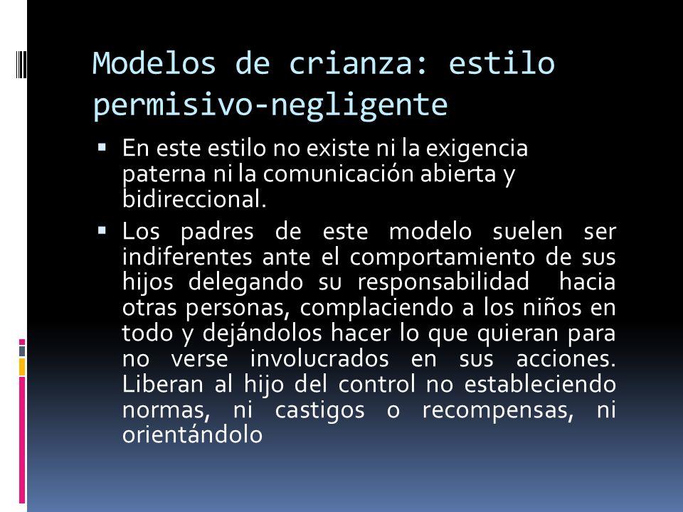 Modelos de crianza: estilo permisivo-negligente En este estilo no existe ni la exigencia paterna ni la comunicación abierta y bidireccional. Los padre