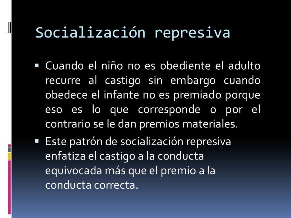 Socialización represiva Cuando el niño no es obediente el adulto recurre al castigo sin embargo cuando obedece el infante no es premiado porque eso es