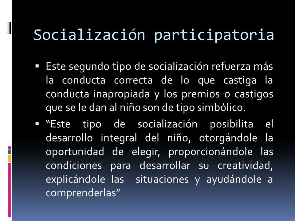 Socialización participatoria Este segundo tipo de socialización refuerza más la conducta correcta de lo que castiga la conducta inapropiada y los prem