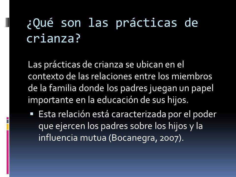 ¿Qué son las prácticas de crianza? Las prácticas de crianza se ubican en el contexto de las relaciones entre los miembros de la familia donde los padr