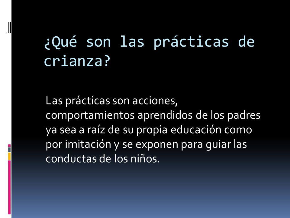 ¿Qué son las prácticas de crianza? Las prácticas son acciones, comportamientos aprendidos de los padres ya sea a raíz de su propia educación como por