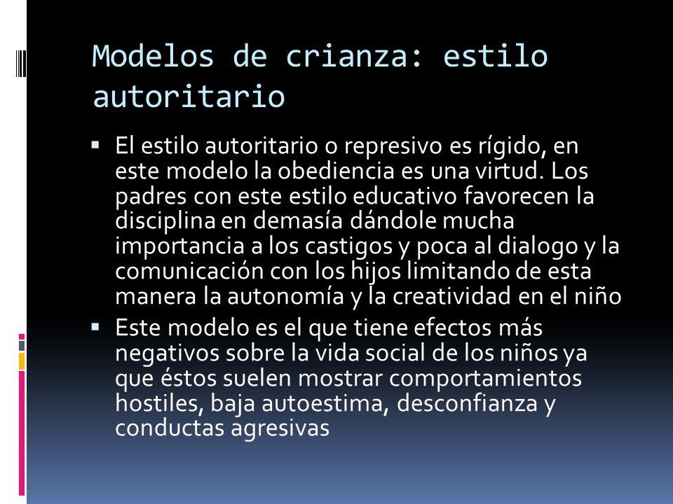 Modelos de crianza: estilo autoritario El estilo autoritario o represivo es rígido, en este modelo la obediencia es una virtud. Los padres con este es