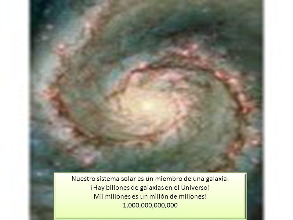Nuestro sistema solar es un miembro de una galaxia. ¡Hay billones de galaxias en el Universo! Mil millones es un millón de millones! 1,000,000,000,000