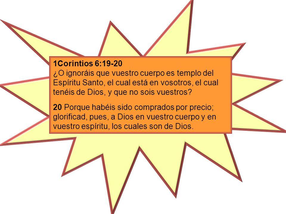 1Corintios 6:19-20 ¿O ignoráis que vuestro cuerpo es templo del Espíritu Santo, el cual está en vosotros, el cual tenéis de Dios, y que no sois vuestr