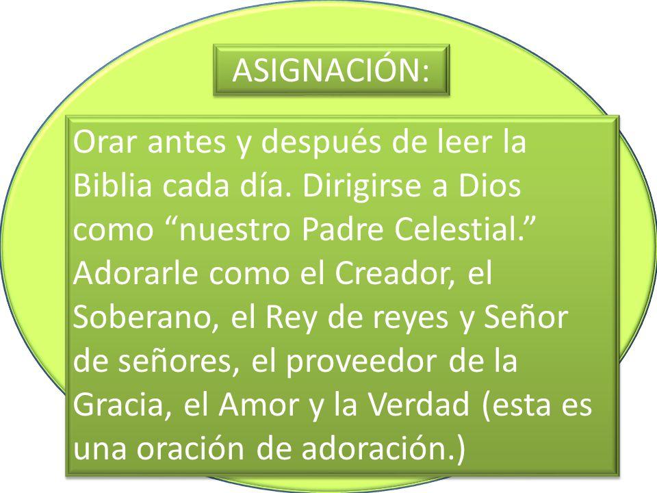 ASIGNACIÓN: Orar antes y después de leer la Biblia cada día. Dirigirse a Dios como nuestro Padre Celestial. Adorarle como el Creador, el Soberano, el