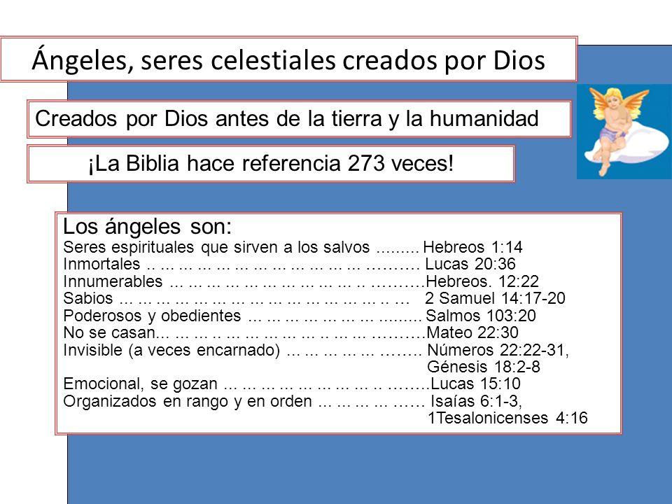 ¡La Biblia hace referencia 273 veces! Los ángeles son: Seres espirituales que sirven a los salvos......... Hebreos 1:14 Inmortales....................